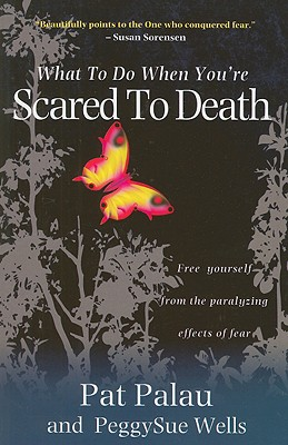 What to Do When You're Scared to Death: Free Yourself from the Paralyzing Effects of Fear - Palau, Pat