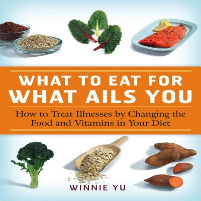 What to Eat for What Ails You: How to Treat Illnesses by Changing the Food and Vitamins in Your Diet - Yu, Winnie