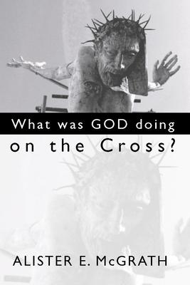 What Was God Doing on the Cross? - McGrath, Alister E, Professor