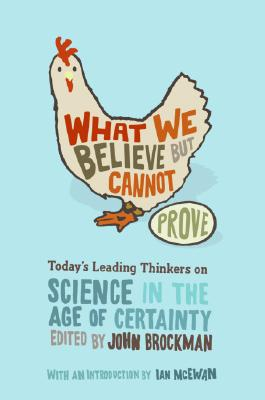 What We Believe But Cannot Prove: Today's Leading Thinkers on Science in the Age of Certainty - Brockman, John (Editor)