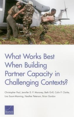 What Works Best When Building Partner Capacity in Challenging Contexts? - Grill, Beth, and Clarke, Colin P, and Saum-Manning, Lisa