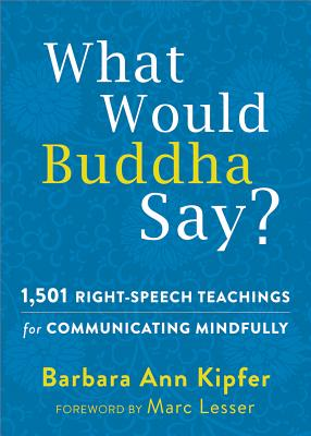 What Would Buddha Say?: 1,501 Right-Speech Teachings for Communicating Mindfully - Kipfer, Barbara Ann, and Lesser, Marc (Foreword by)