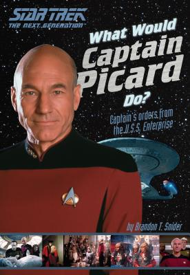 What Would Captain Picard Do?: Captain's Orders from the U.S.S. Enterprise - Snider, Brandon T