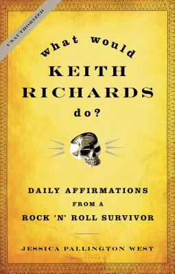 What Would Keith Richards Do?: Daily Affirmations from a Rock 'n' Roll Survivor - West, Jessica Pallington