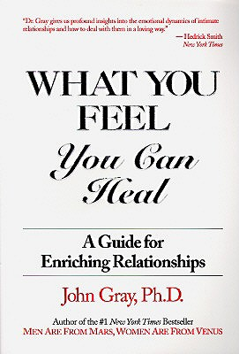 What You Feel, You Can Heal: A Guide for Enriching Relationships - Gray Ph D, John