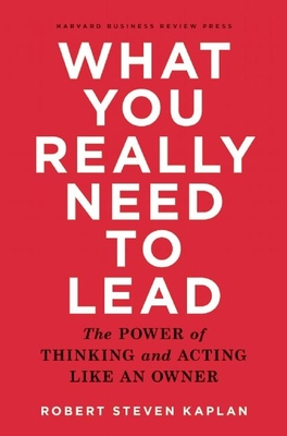 What You Really Need to Lead: The Power of Thinking and Acting Like an Owner - Kaplan, Robert S