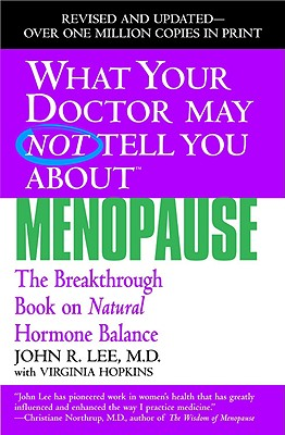 What Your Doctor May Not Tell You about Menopause: The Breakthrough Book on Natural Hormone Balance - Lee, John R, M.D., and Hopkins, Virginia, M.A.