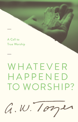 Whatever Happened to Worship? - Tozer, A W