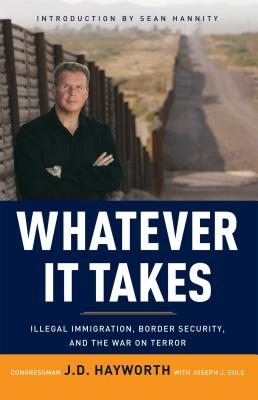 Whatever It Takes: Illegal Immigration, Border Security, and the War on Terror - Hayworth, J D, and Eule, Joe