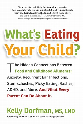 What's Eating Your Child?: The Hidden Connection Between Food and Childhood Ailments: Anxiety, Recurrent Ear Infections, Stomachaches, Picky Eating, Rashes, ADHD, and More. And What Every Parent Can Do about It. - Dorfman, Kelly, MS