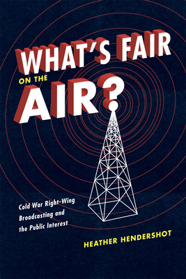 What's Fair on the Air?: Cold War Right-Wing Broadcasting and the Public Interest - Hendershot, Heather