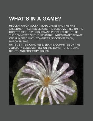 What's in a Game?: Regulation of Violent Video Games and the First Amendment: Hearing Before the Subcommittee on the Constitution - United States Congress Senate