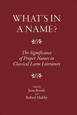 What's in a Name?: The Significance of Proper Names in Classical Latin Literature - Booth, Joan (Editor)