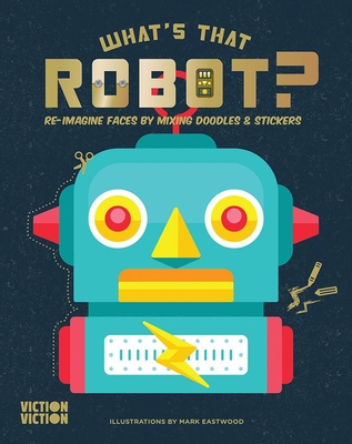 What's That Robot?: Build robots using colours, doodles & stickers - Eastwood, Mark