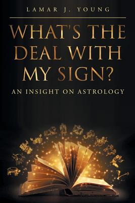 What's the Deal with My Sign? an Insight on Astrology - Young, Lamar J