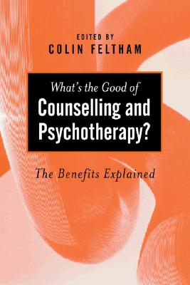 What's the Good of Counselling & Psychotherapy?: The Benefits Explained - Feltham, Colin, Mr. (Editor)