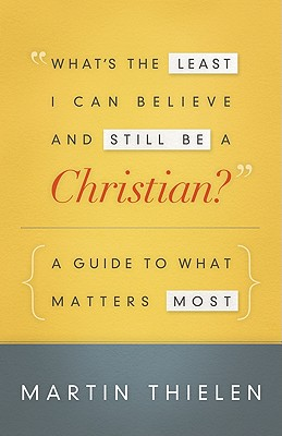 What's the Least I Can Believe and Still Be a Christian?: A Guide to What Matters Most - Thielen, Martin