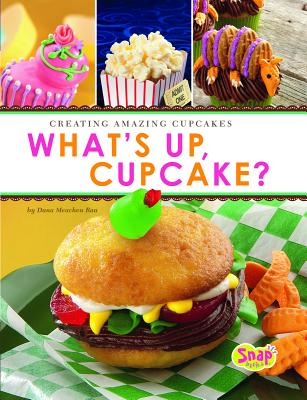 What's Up, Cupcake?: Creating Amazing Cupcakes - Rau, Dana Meachen