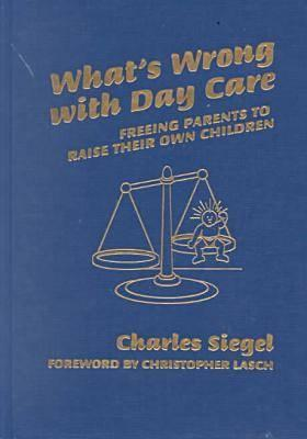What's Wrong with Day Care: Freeing Parents to Raise Their Own Children - Siegel, Charles