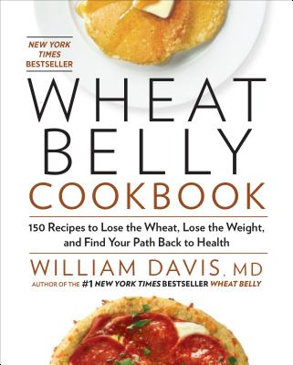 Wheat Belly Cookbook: 150 Recipes to Help You Lose the Wheat, Lose the Weight, and Find Your Path Back to Health - Davis, William, MD