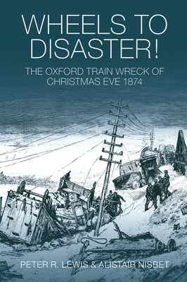 Wheels to Disaster!: The Oxford Train Wreck of Christmas Eve 1874 - Lewis, Peter R, and Nisbet, Alistair