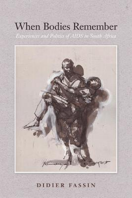 When Bodies Remember: Experiences and Politics of AIDS in South Africa - Fassin, Didier, and Jacobs, Amy (Translated by), and Varro, Gabrielle (Translated by)