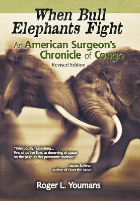 When Bull Elephants Fight: An American Surgeon's Chronicle of Congo - Youmans, Roger L