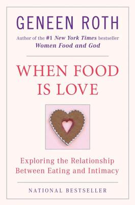 When Food Is Love: Exploring the Relationship Between Eating and Intimacy - Roth, Geneen