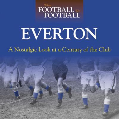 When Football Was Football: Everton: A Nostalgic Look at a Century of the Club - Heatley, Michael