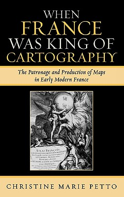 When France Was King of Cartography: The Patronage and Production of Maps in Early Modern France - Petto, Christine Marie