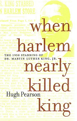 When Harlem Nearly Killed King: The 1958 Stabbing of Dr. Martin Luther King Jr. - Pearson, Hugh