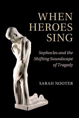 When Heroes Sing: Sophocles and the Shifting Soundscape of Tragedy - Nooter, Sarah