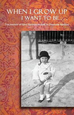 When I Grow Up I Want to Be . . .: The Memoir of Gino Narboni as Told to Charlotte Narboni - Narboni, Gino, and Narboni, Charlotte