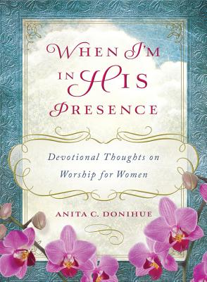 When I'm in His Presence: Devotional Thoughts on Worship for Women - Donihue, Anita C