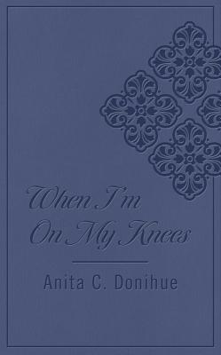 When I'm on My Knees - Donihue, Anita C