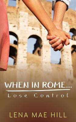 When in Rome...Lose Control: Cynthia's Story - Hill, Lena Mae