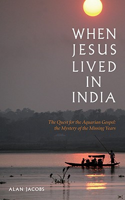 When Jesus Lived in India: The Quest for the Aquarian Gospel: The Mystery of the Missing Years - Jacobs, Alan
