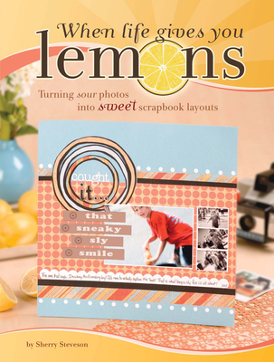 When Life Gives You Lemons: Turning Sour Photos Into Sweet Scrapbook Layouts - Steveson, Sherry