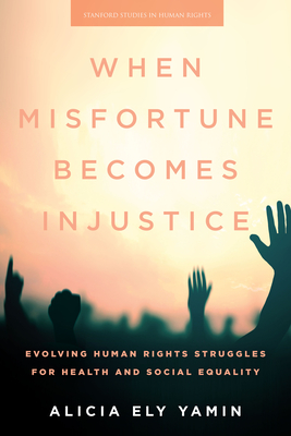 When Misfortune Becomes Injustice: Evolving Human Rights Struggles for Health and Social Equality - Yamin, Alicia Ely