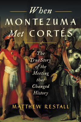 When Montezuma Met Cortés: The True Story of the Meeting That Changed History - Restall, Matthew