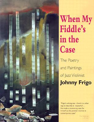 When My Fiddle's in the Case: The Poetry and Paintings of Jazz Violinist Johnny Frigo - Frigo, Johnny