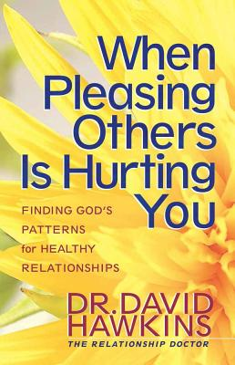 When Pleasing Others Is Hurting You: Finding God's Pattern for Healthy Relationships - Hawkins, David, Dr.