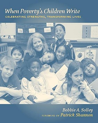 When Poverty's Children Write: Celebrating Strengths, Transforming Lives - Solley, Bobbie A, and Shannon, Patrick (Foreword by)