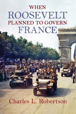When Roosevelt Planned to Govern France - Robertson, Charles L.