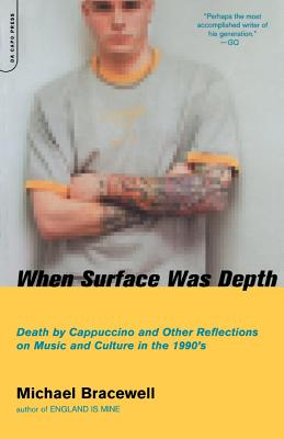 When Surface Was Depth: Death by Cappuccino and Other Reflections on Music and Culture in the 1990s - Bracewell, Michael