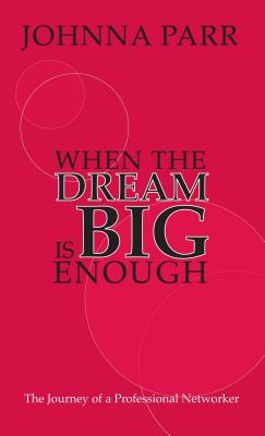 When the Dream Is BIG Enough: The Journey of a Professional Networker - Parr, Johnna