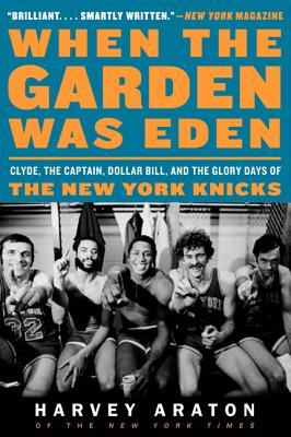 When the Garden Was Eden: Clyde, the Captain, Dollar Bill, and the Glory Days of the New York Knicks - Araton, Harvey