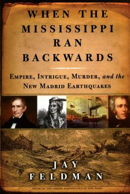When the Mississippi Ran Backwards: Empire, Intrigue, Murder, and the New Madrid Earthquakes of 1811-12 - Feldman, Jay