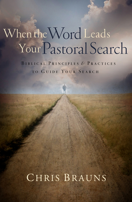 When the Word Leads Your Pastoral Search: Biblical Principles & Practices to Guide Your Search - Brauns, Chris