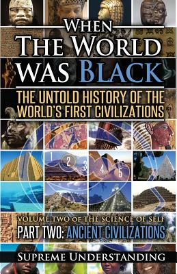 When the World Was Black Part Two: The Untold History of the World's First Civilizations Ancient Civilizations - Understanding, Supreme